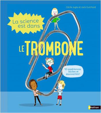 La Science est dans le trombone - 10 expériences faciles et étonnantes - Dès 4 ans