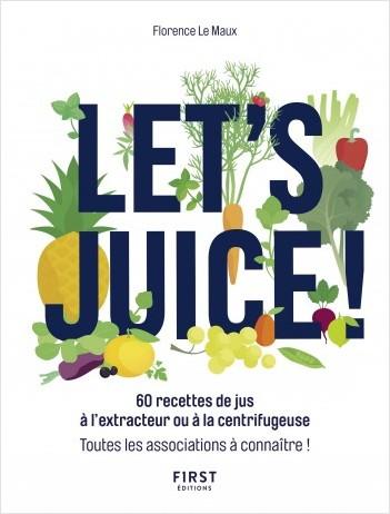 Let's juice ! 60 recettes à l'extracteur de jus ou à la centrifugeuse et toutes les associations à connaître