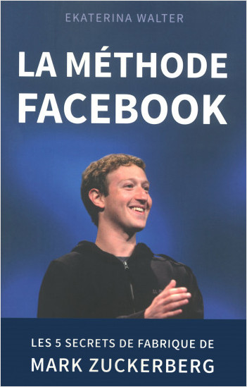 La méthode Facebook - Les 5 secrets de fabrique de Mark Zuckerberg