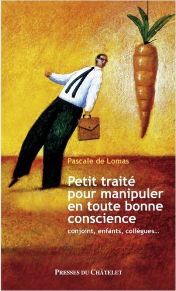 Petit traité pour manipuler en toute bonne conscience - Conjoint, enfants, collègues...